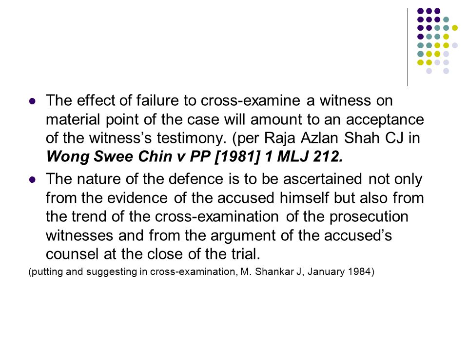 The effect of failure to cross-examine a witness on material point of the case will amount to an acceptance of the witness's testimony. (per Raja Azlan Shah CJ in Wong Swee Chin v PP [1981] 1 MLJ 212.